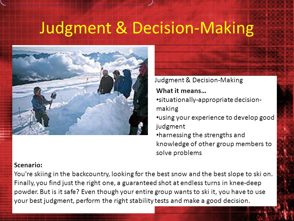 Judgment & Decision-Making Photo: Traverse Zink What it means… situationally-appropriate decision- making using your experience to develop good judgme