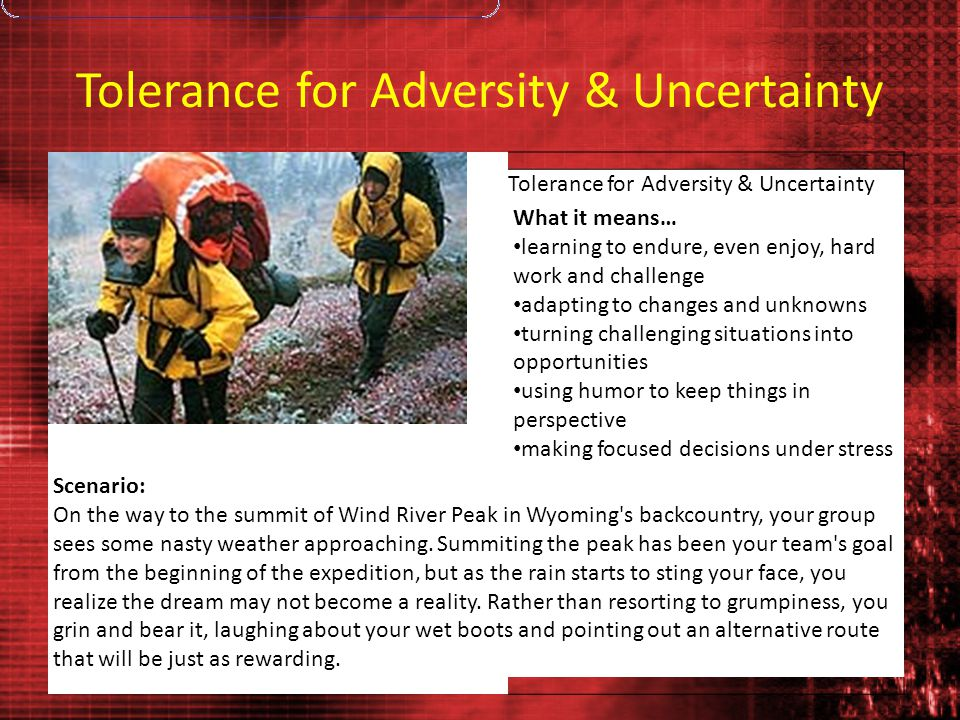 Tolerance for Adversity & Uncertainty Photo: Tony Jewell What it means… learning to endure, even enjoy, hard work and challenge adapting to changes and unknowns turning challenging situations into opportunities using humor to keep things in perspective making focused decisions under stress Scenario: On the way to the summit of Wind River Peak in Wyoming s backcountry, your group sees some nasty weather approaching.