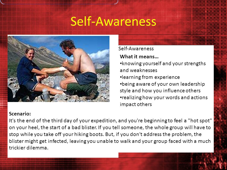 Self-Awareness What it means… knowing yourself and your strengths and weaknesses learning from experience being aware of your own leadership style and