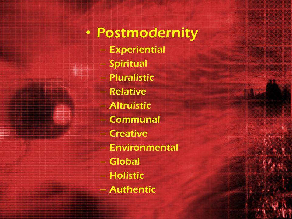 Postmodernity – Experiential – Spiritual – Pluralistic – Relative – Altruistic – Communal – Creative – Environmental – Global – Holistic – Authentic