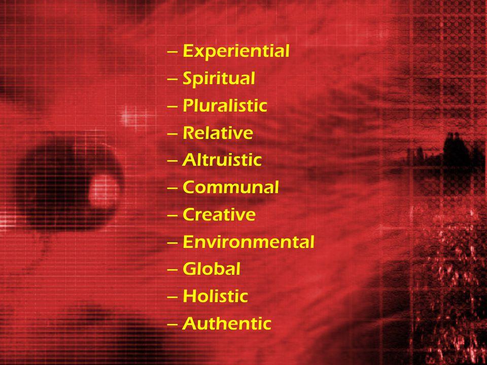 – Experiential – Spiritual – Pluralistic – Relative – Altruistic – Communal – Creative – Environmental – Global – Holistic – Authentic