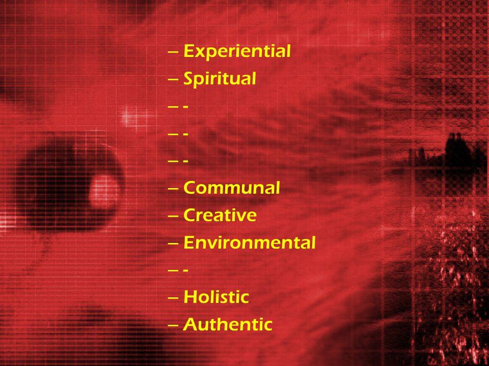 – Experiential – Spiritual – - – Communal – Creative – Environmental – - – Holistic – Authentic