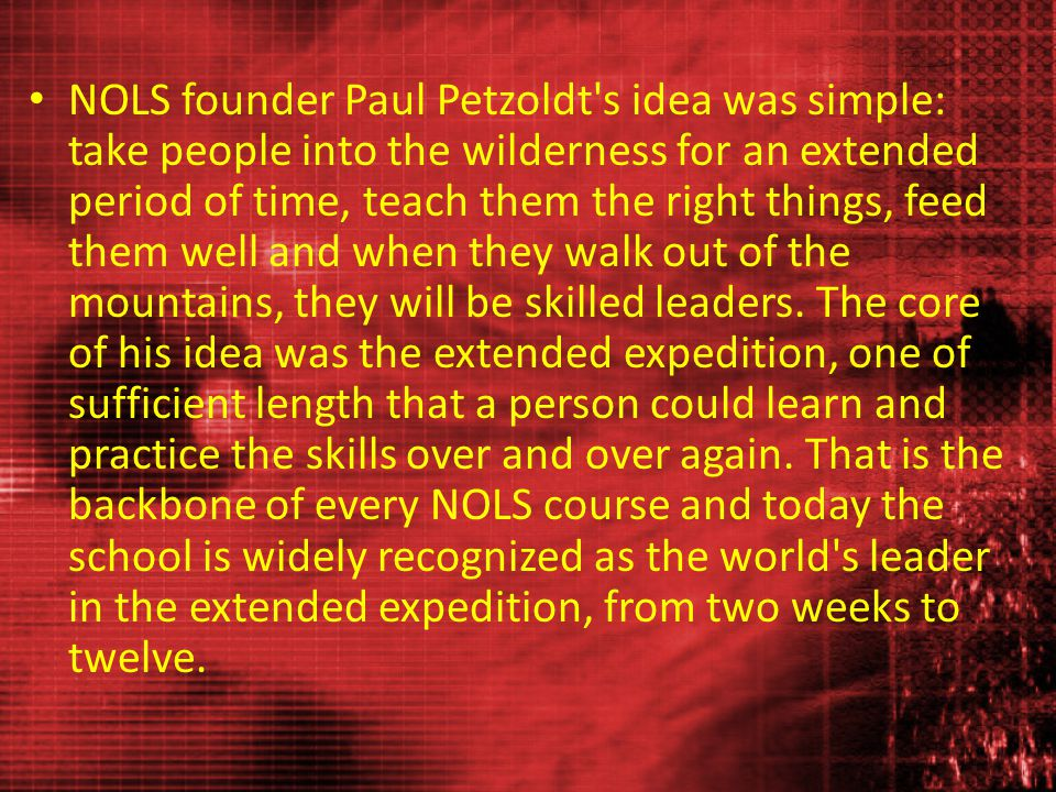 NOLS founder Paul Petzoldt s idea was simple: take people into the wilderness for an extended period of time, teach them the right things, feed them well and when they walk out of the mountains, they will be skilled leaders.
