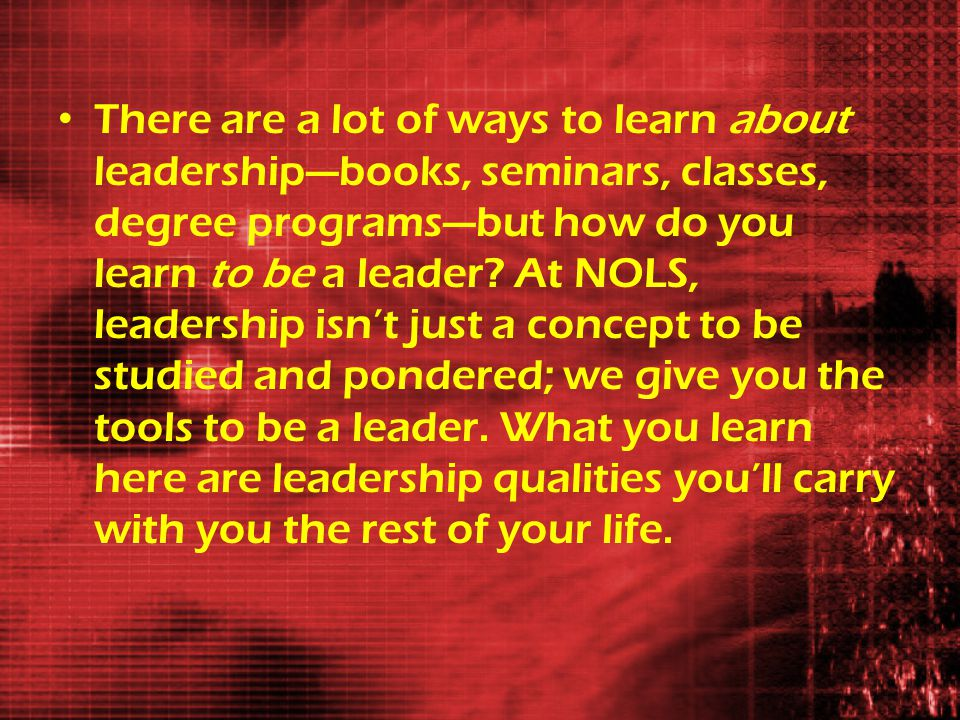 There are a lot of ways to learn about leadership—books, seminars, classes, degree programs—but how do you learn to be a leader.