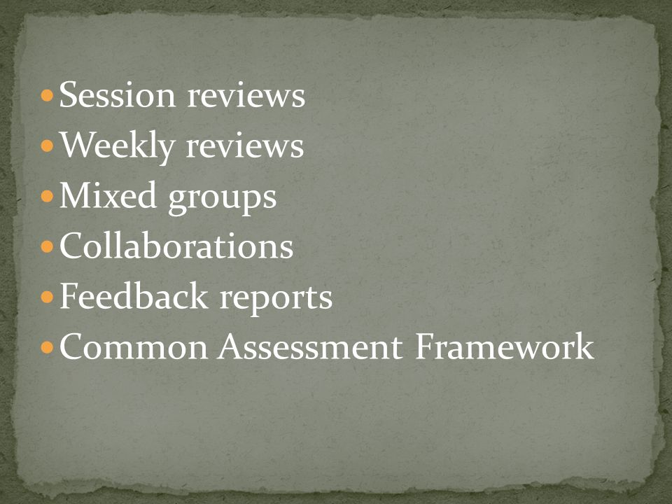 Session reviews Weekly reviews Mixed groups Collaborations Feedback reports Common Assessment Framework