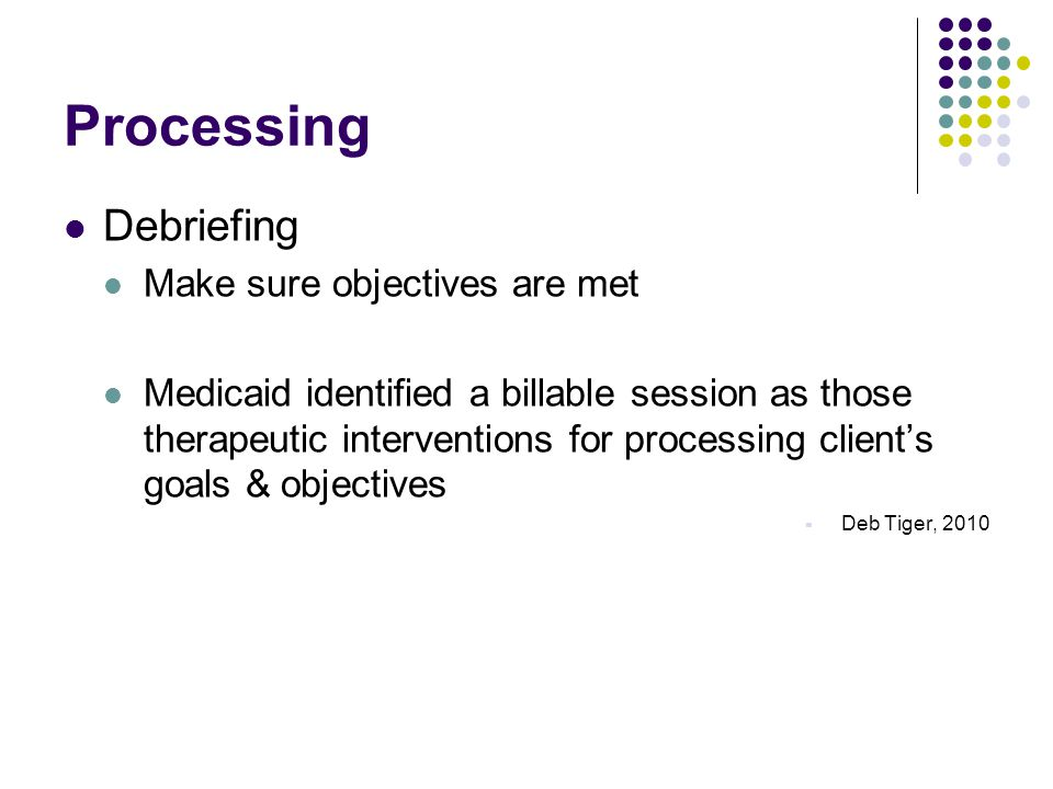 Processing Debriefing Make sure objectives are met Medicaid identified a billable session as those therapeutic interventions for processing client's goals & objectives  Deb Tiger, 2010