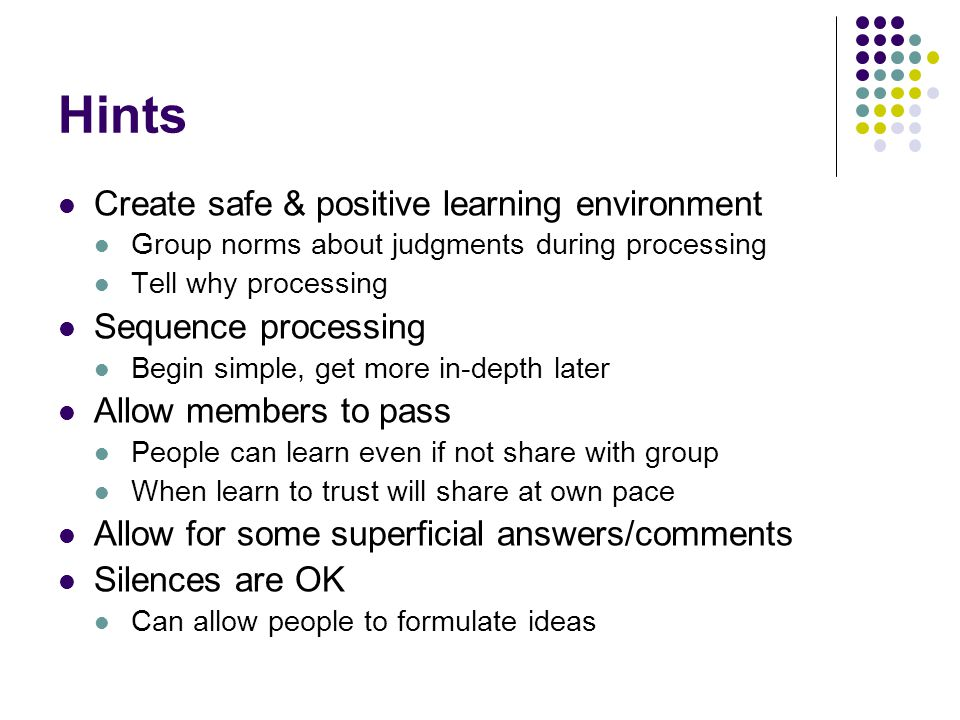 Hints Create safe & positive learning environment Group norms about judgments during processing Tell why processing Sequence processing Begin simple, get more in-depth later Allow members to pass People can learn even if not share with group When learn to trust will share at own pace Allow for some superficial answers/comments Silences are OK Can allow people to formulate ideas