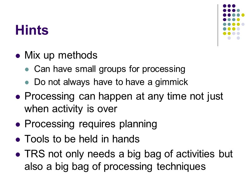 Hints Mix up methods Can have small groups for processing Do not always have to have a gimmick Processing can happen at any time not just when activity is over Processing requires planning Tools to be held in hands TRS not only needs a big bag of activities but also a big bag of processing techniques