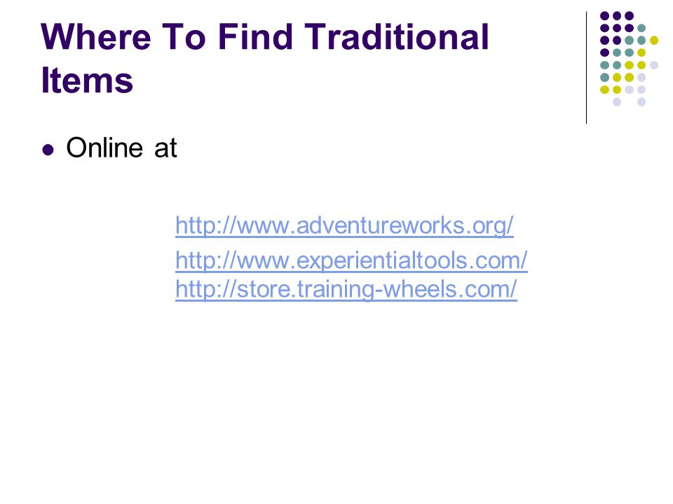 Where To Find Traditional Items Online at http://www.adventureworks.org/ http://www.experientialtools.com/ http://store.training-wheels.com/