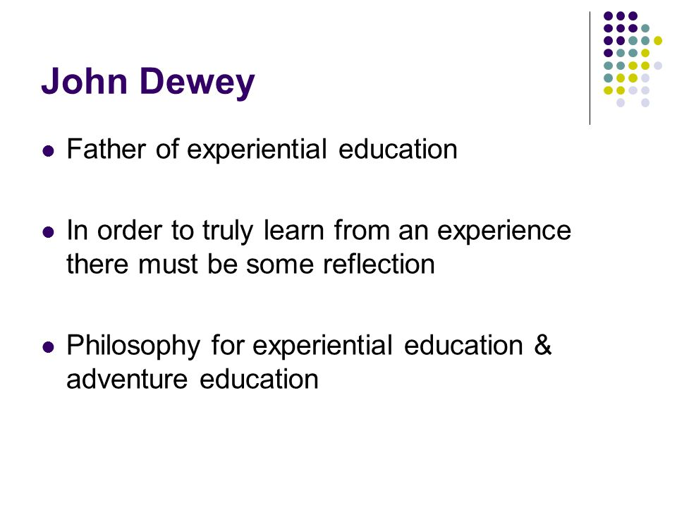 John Dewey Father of experiential education In order to truly learn from an experience there must be some reflection Philosophy for experiential education & adventure education