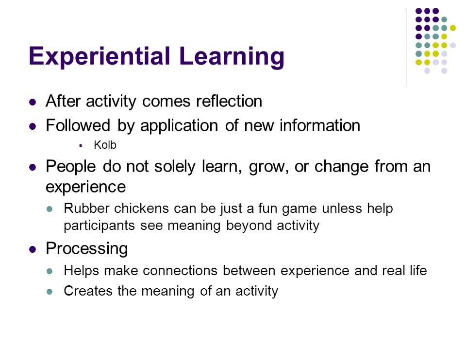 Experiential Learning After activity comes reflection Followed by application of new information  Kolb People do not solely learn, grow, or change from an experience Rubber chickens can be just a fun game unless help participants see meaning beyond activity Processing Helps make connections between experience and real life Creates the meaning of an activity