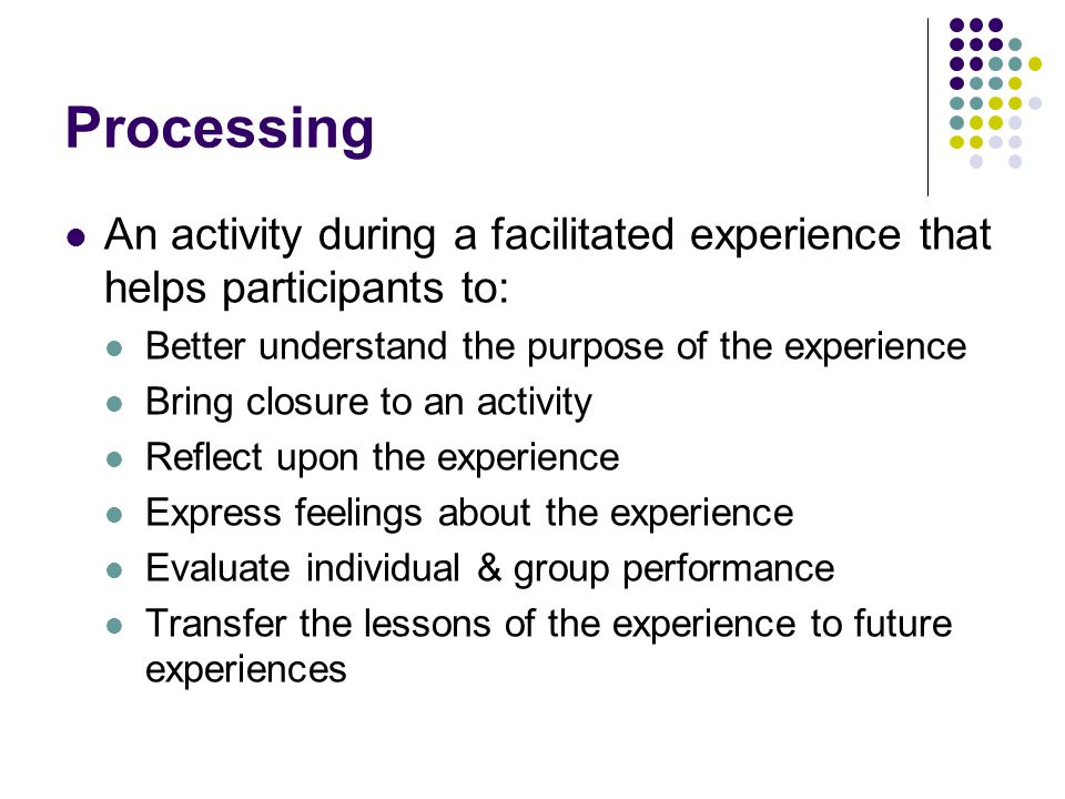 Processing An activity during a facilitated experience that helps participants to: Better understand the purpose of the experience Bring closure to an activity Reflect upon the experience Express feelings about the experience Evaluate individual & group performance Transfer the lessons of the experience to future experiences