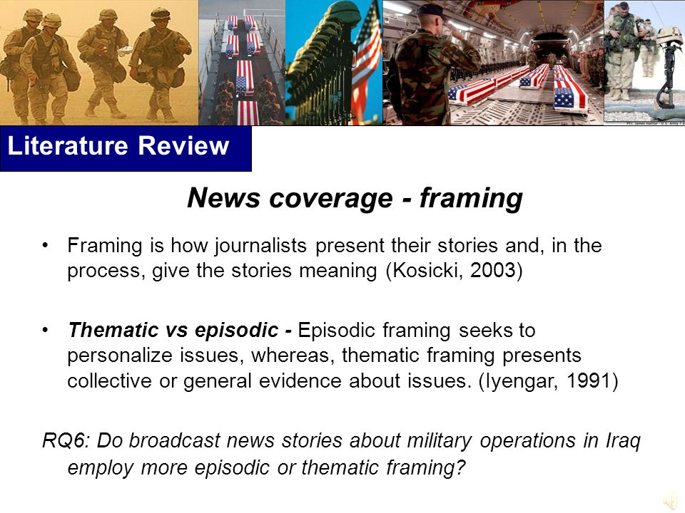 Literature Review News coverage - framing Framing is how journalists present their stories and, in the process, give the stories meaning (Kosicki, 2003) Thematic vs episodic - Episodic framing seeks to personalize issues, whereas, thematic framing presents collective or general evidence about issues.