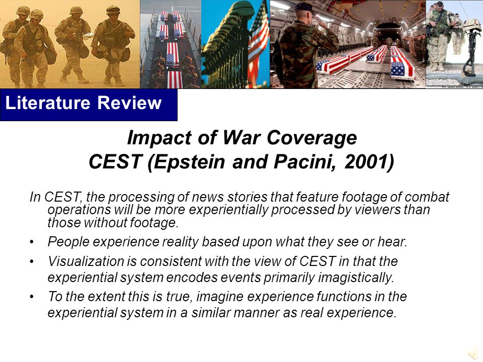 Literature Review Impact of War Coverage CEST (Epstein and Pacini, 2001) In CEST, the processing of news stories that feature footage of combat operations will be more experientially processed by viewers than those without footage.