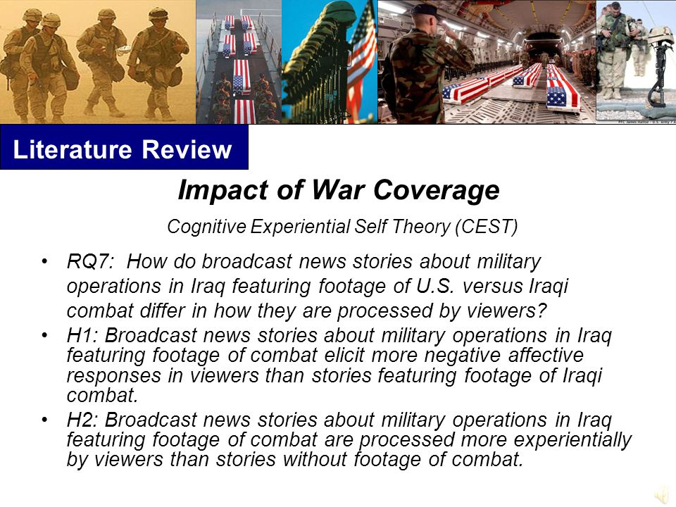 Literature Review Impact of War Coverage Cognitive Experiential Self Theory (CEST) RQ7: How do broadcast news stories about military operations in Iraq featuring footage of U.S.