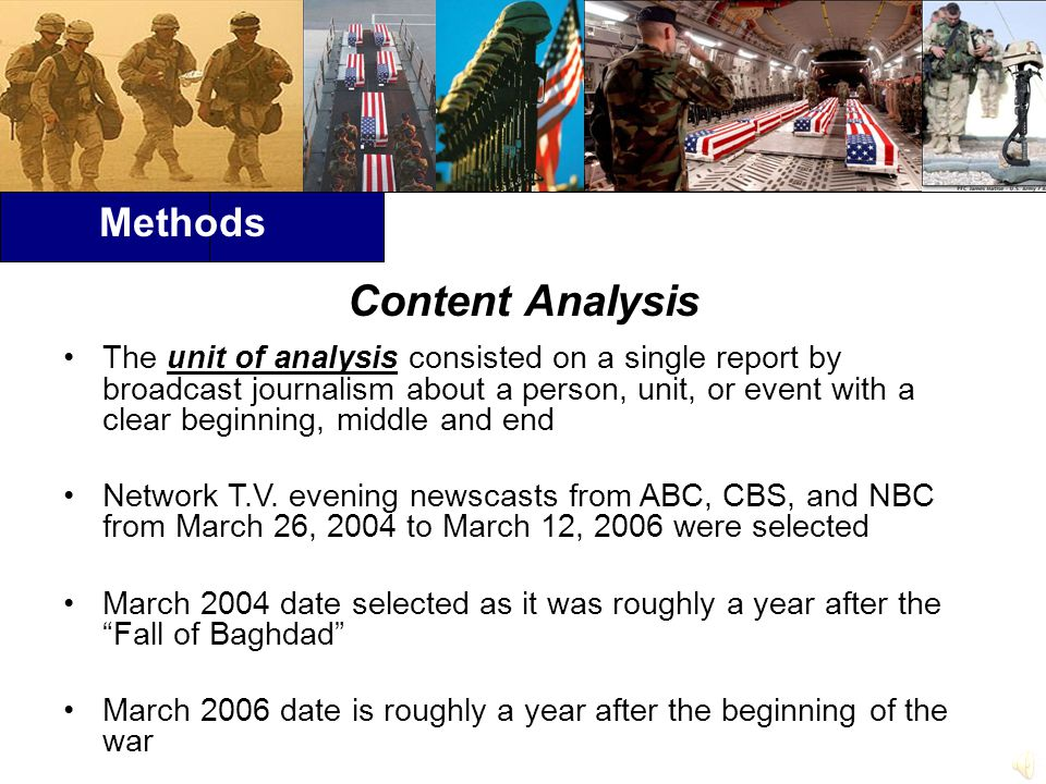 Methods Content Analysis The unit of analysis consisted on a single report by broadcast journalism about a person, unit, or event with a clear beginning, middle and end Network T.V.