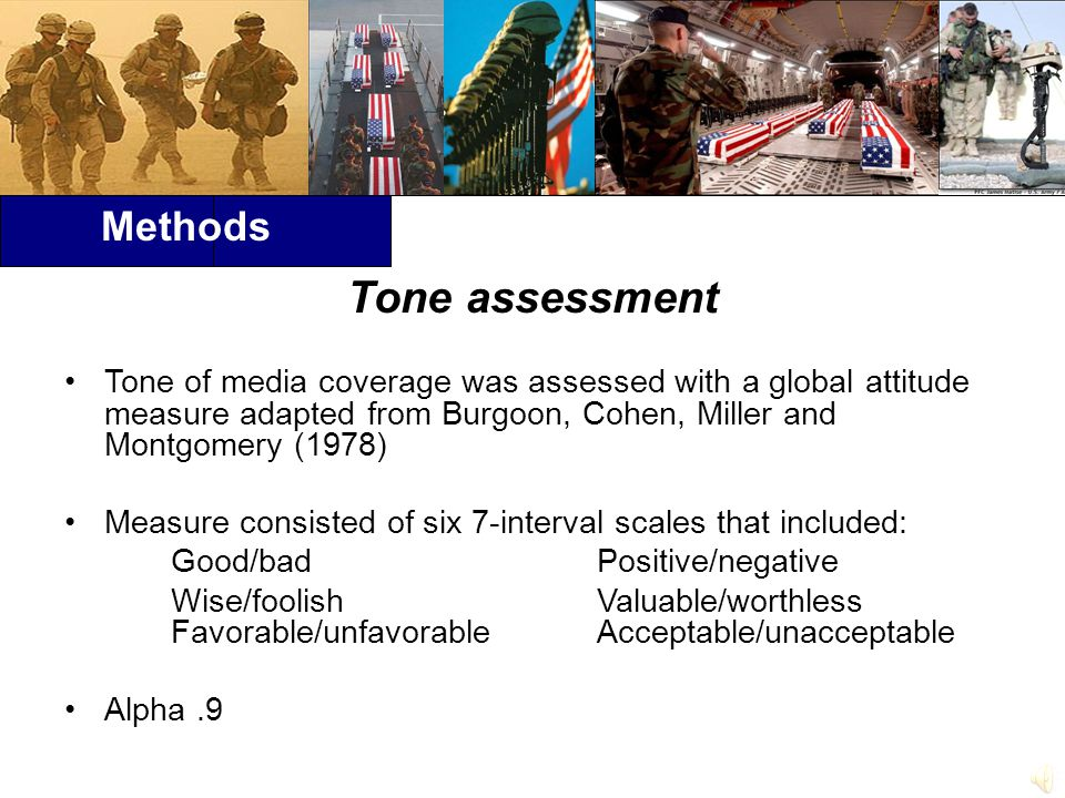 Methods Tone assessment Tone of media coverage was assessed with a global attitude measure adapted from Burgoon, Cohen, Miller and Montgomery (1978) Measure consisted of six 7-interval scales that included: Good/bad Positive/negative Wise/foolishValuable/worthless Favorable/unfavorableAcceptable/unacceptable Alpha.9