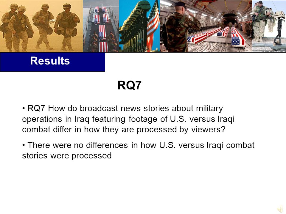 Results RQ7 How do broadcast news stories about military operations in Iraq featuring footage of U.S.
