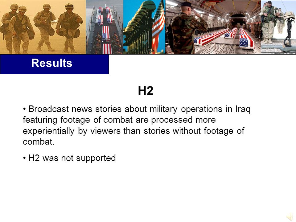 Results H2 Broadcast news stories about military operations in Iraq featuring footage of combat are processed more experientially by viewers than stories without footage of combat.