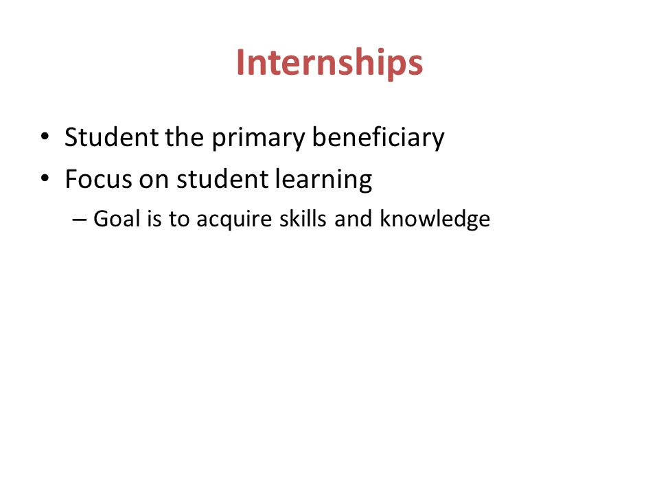 Internships Student the primary beneficiary Focus on student learning – Goal is to acquire skills and knowledge
