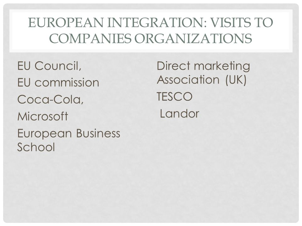 EUROPEAN INTEGRATION: VISITS TO COMPANIES ORGANIZATIONS EU Council, EU commission Coca-Cola, Microsoft European Business School Direct marketing Association (UK) TESCO Landor