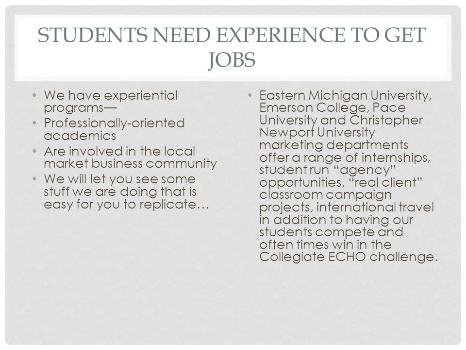 STUDENTS NEED EXPERIENCE TO GET JOBS We have experiential programs— Professionally-oriented academics Are involved in the local market business community We will let you see some stuff we are doing that is easy for you to replicate… Eastern Michigan University, Emerson College, Pace University and Christopher Newport University marketing departments offer a range of internships, student run agency opportunities, real client classroom campaign projects, international travel in addition to having our students compete and often times win in the Collegiate ECHO challenge.