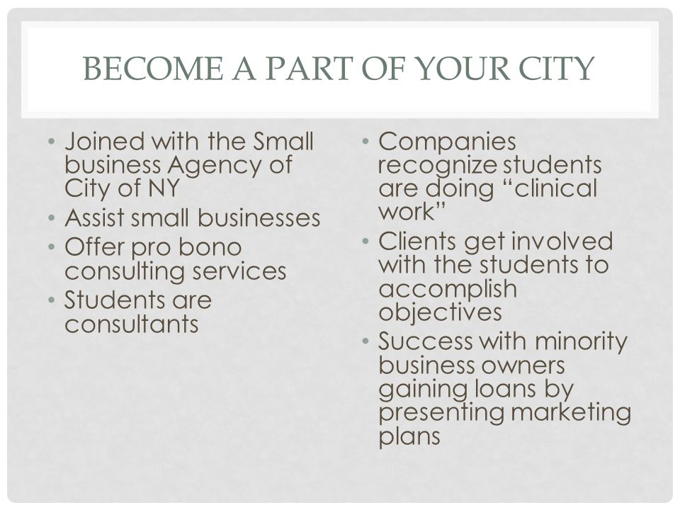 BECOME A PART OF YOUR CITY Joined with the Small business Agency of City of NY Assist small businesses Offer pro bono consulting services Students are consultants Companies recognize students are doing clinical work Clients get involved with the students to accomplish objectives Success with minority business owners gaining loans by presenting marketing plans