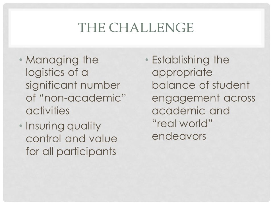 THE CHALLENGE Managing the logistics of a significant number of non-academic activities Insuring quality control and value for all participants Establishing the appropriate balance of student engagement across academic and real world endeavors