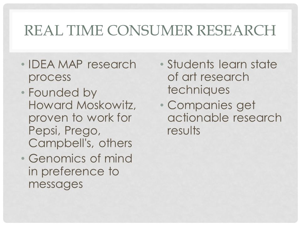 REAL TIME CONSUMER RESEARCH IDEA MAP research process Founded by Howard Moskowitz, proven to work for Pepsi, Prego, Campbell s, others Genomics of mind in preference to messages Students learn state of art research techniques Companies get actionable research results