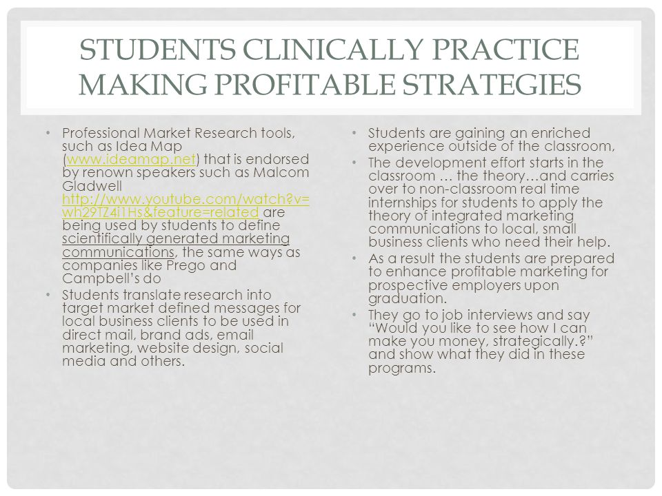 STUDENTS CLINICALLY PRACTICE MAKING PROFITABLE STRATEGIES Professional Market Research tools, such as Idea Map (www.ideamap.net) that is endorsed by renown speakers such as Malcom Gladwell http://www.youtube.com/watch v= wh29TZ4i1Hs&feature=related are being used by students to define scientifically generated marketing communications, the same ways as companies like Prego and Campbell's dowww.ideamap.net http://www.youtube.com/watch v= wh29TZ4i1Hs&feature=related Students translate research into target market defined messages for local business clients to be used in direct mail, brand ads, email marketing, website design, social media and others.