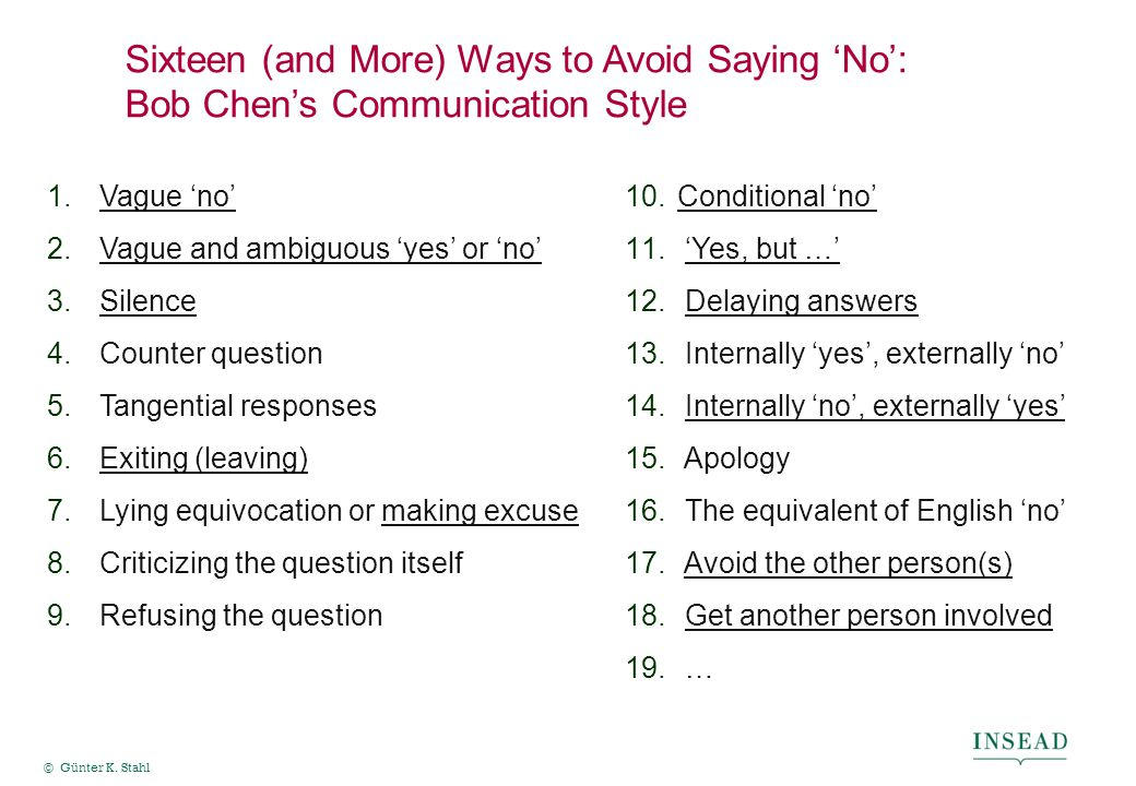 © Günter K. Stahl Sixteen (and More) Ways to Avoid Saying 'No': Bob Chen's Communication Style 10.Conditional 'no' 11. 'Yes, but …' 12. Delaying answe