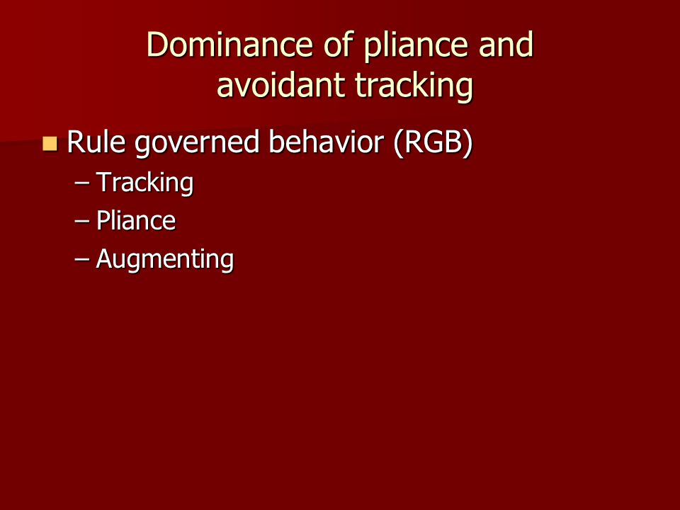 Dominance of pliance and avoidant tracking Rule governed behavior (RGB) Rule governed behavior (RGB) –Tracking –Pliance –Augmenting