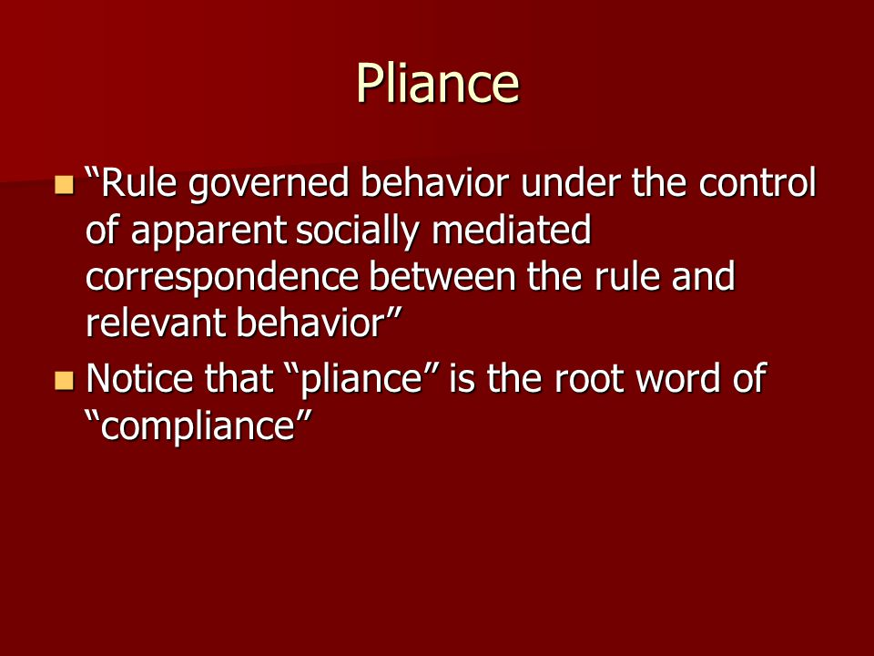 "Pliance ""Rule governed behavior under the control of apparent socially mediated correspondence between the rule and relevant behavior"" ""Rule governed"