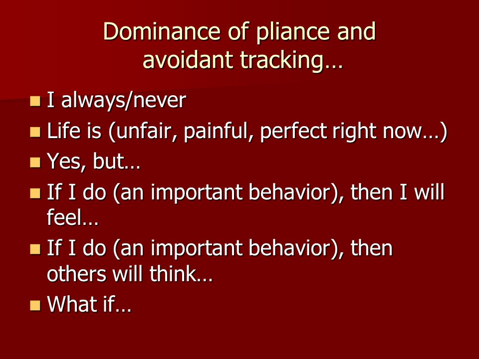Dominance of pliance and avoidant tracking… I always/never I always/never Life is (unfair, painful, perfect right now…) Life is (unfair, painful, perf
