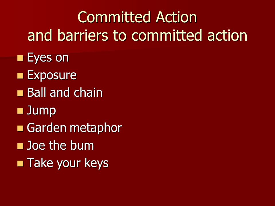 Committed Action and barriers to committed action Eyes on Eyes on Exposure Exposure Ball and chain Ball and chain Jump Jump Garden metaphor Garden met