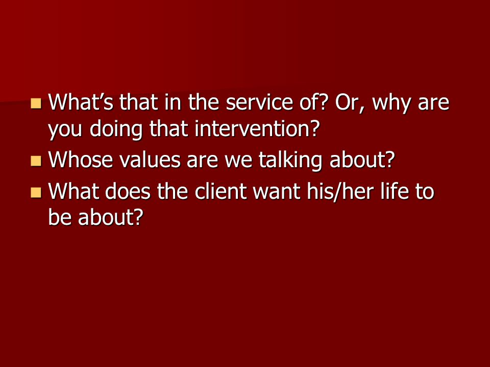 What's that in the service of? Or, why are you doing that intervention? What's that in the service of? Or, why are you doing that intervention? Whose