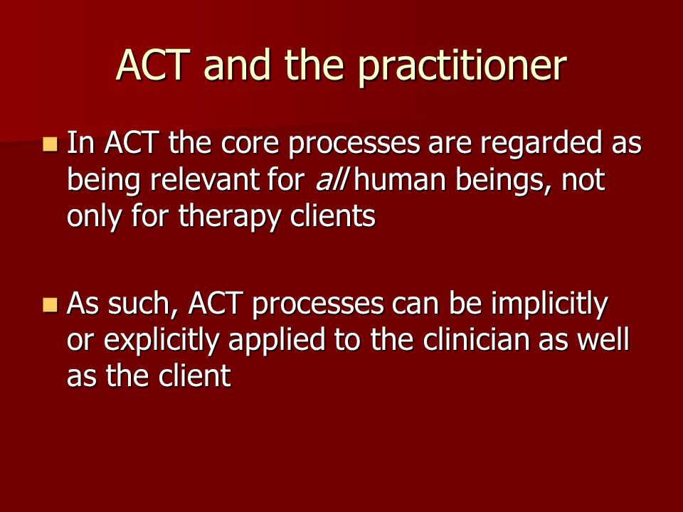 ACT and the practitioner In ACT the core processes are regarded as being relevant for all human beings, not only for therapy clients In ACT the core p