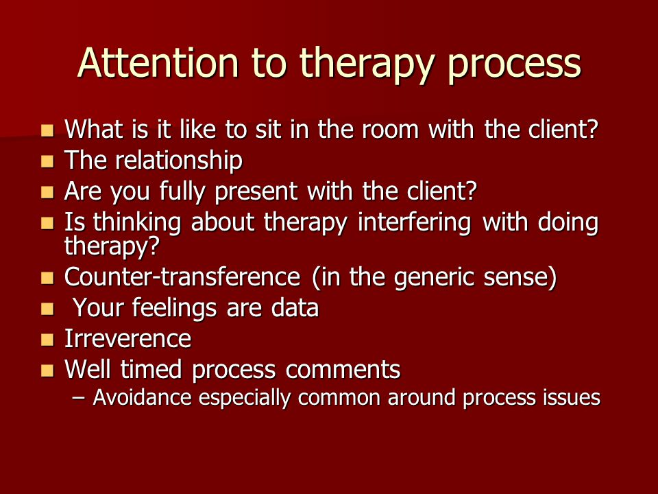 Attention to therapy process What is it like to sit in the room with the client? What is it like to sit in the room with the client? The relationship