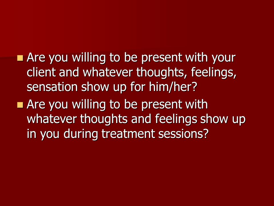 Are you willing to be present with your client and whatever thoughts, feelings, sensation show up for him/her? Are you willing to be present with your