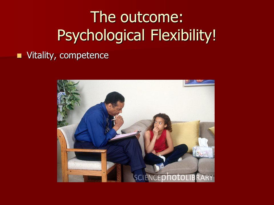 The outcome: Psychological Flexibility! Vitality, competence Vitality, competence