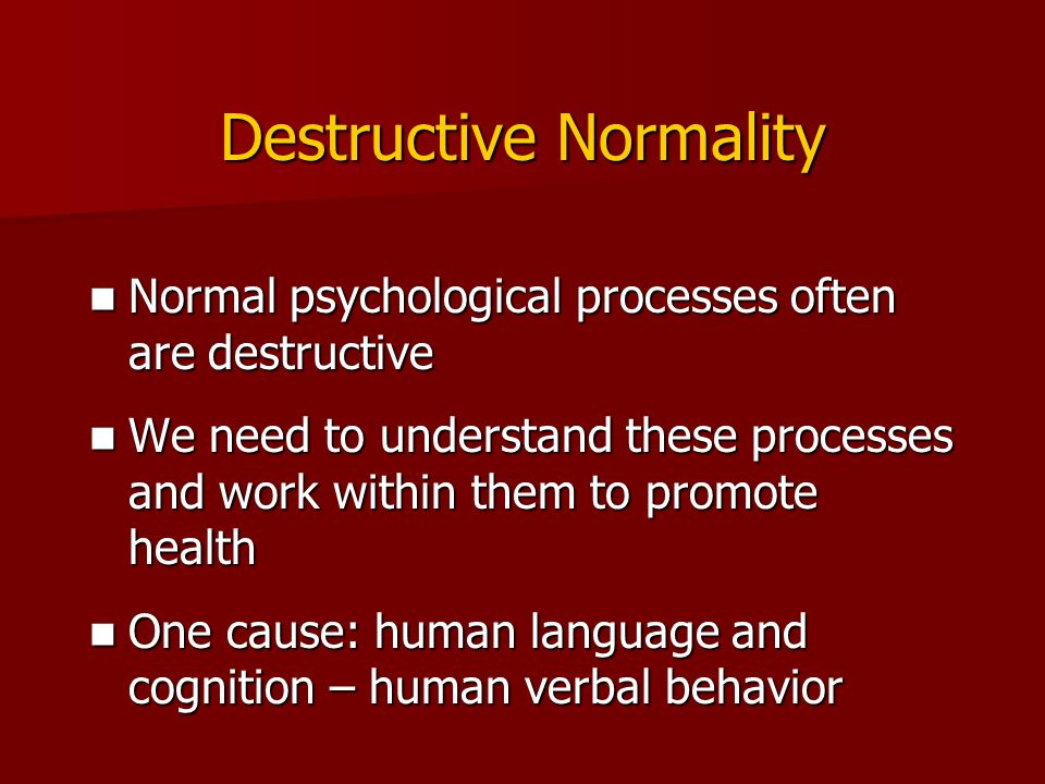 Destructive Normality Normal psychological processes often are destructive Normal psychological processes often are destructive We need to understand