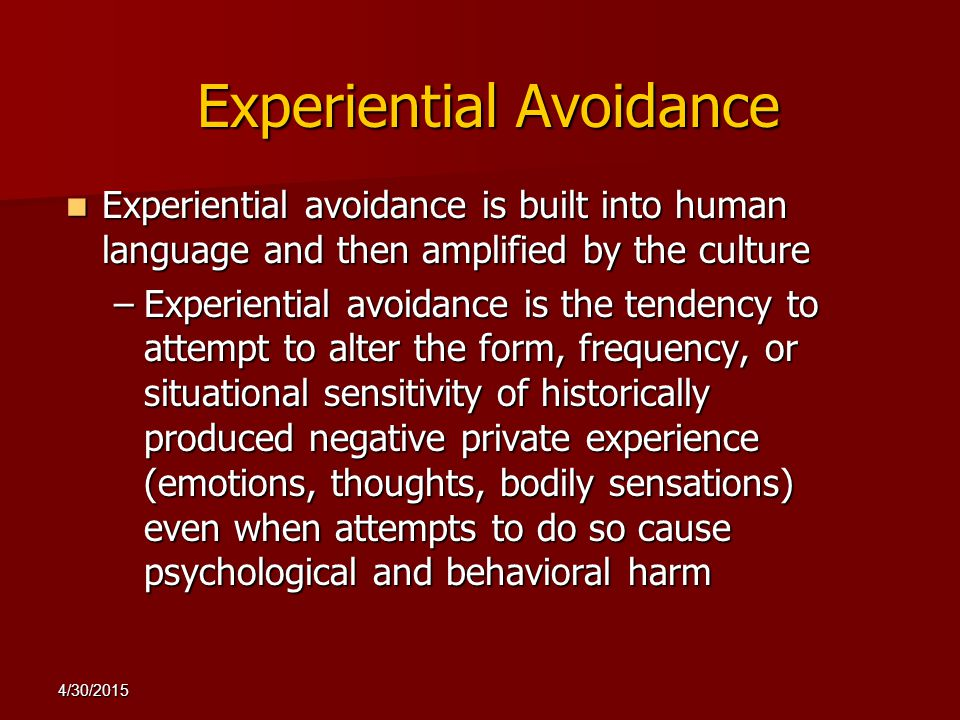 4/30/2015 Experiential Avoidance Experiential avoidance is built into human language and then amplified by the culture Experiential avoidance is built