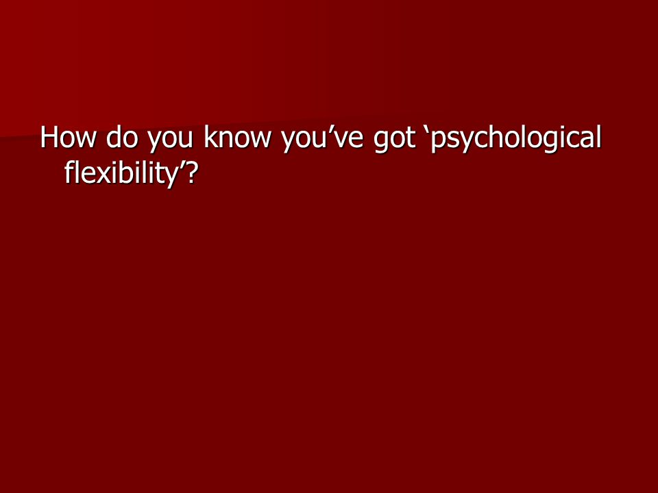 How do you know you've got 'psychological flexibility'?