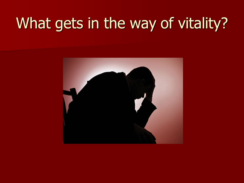 What gets in the way of vitality?