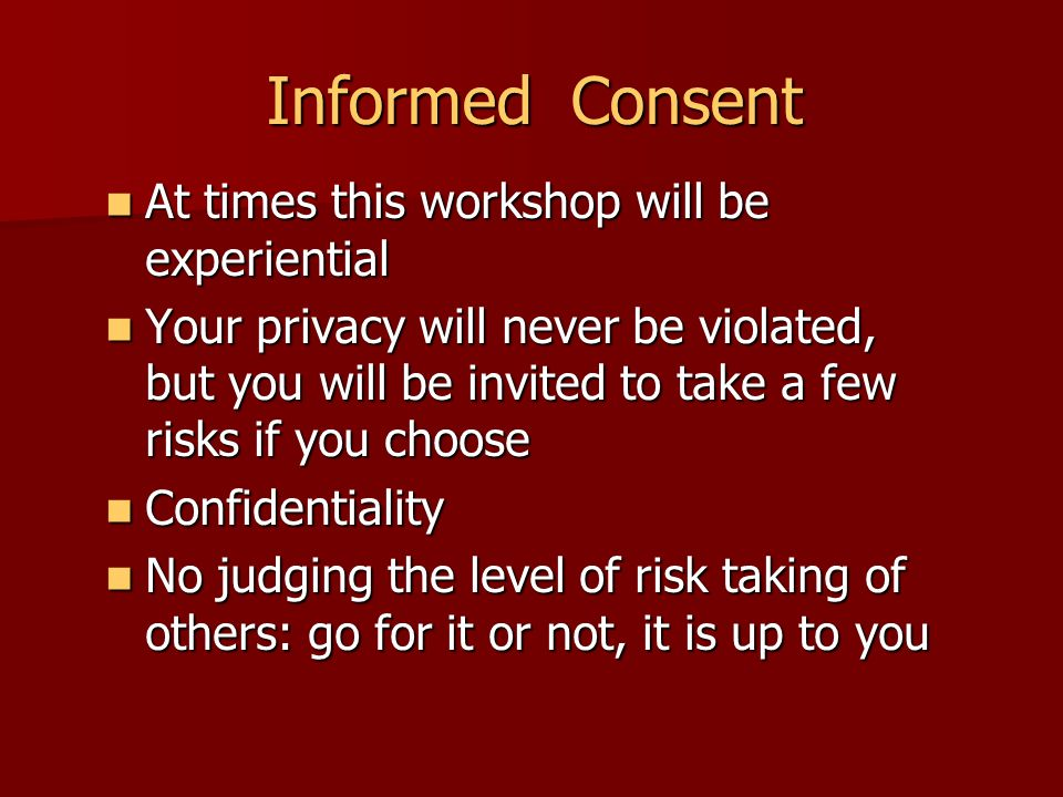 Informed Consent At times this workshop will be experiential At times this workshop will be experiential Your privacy will never be violated, but you