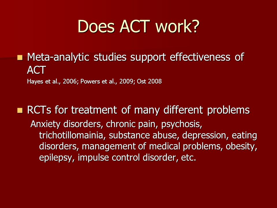 Does ACT work? Meta-analytic studies support effectiveness of ACT Meta-analytic studies support effectiveness of ACT Hayes et al., 2006; Powers et al.