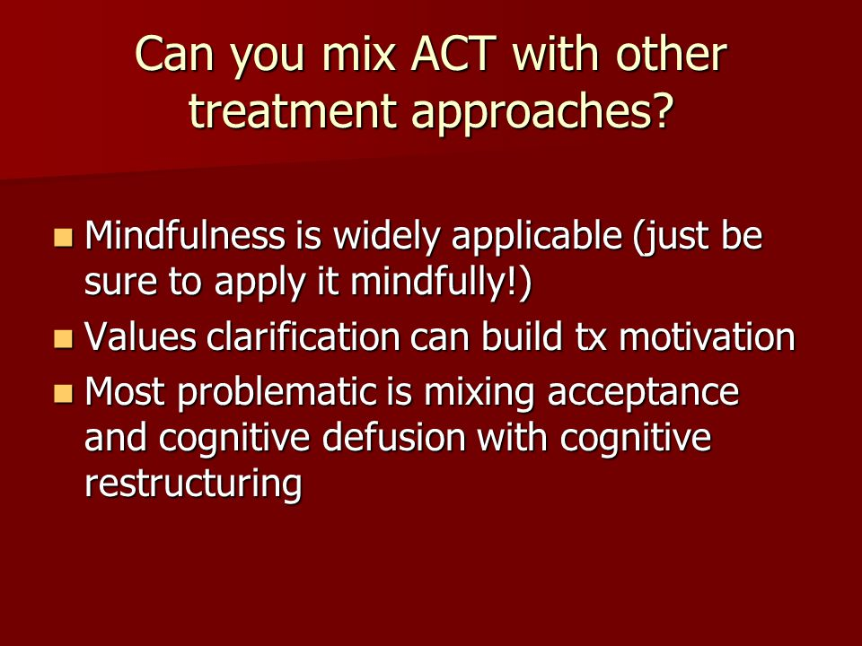 Can you mix ACT with other treatment approaches? Mindfulness is widely applicable (just be sure to apply it mindfully!) Mindfulness is widely applicab