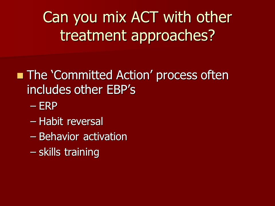 Can you mix ACT with other treatment approaches? The 'Committed Action' process often includes other EBP's The 'Committed Action' process often includ