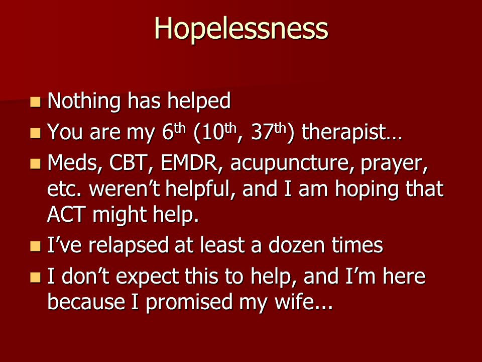Hopelessness Nothing has helped Nothing has helped You are my 6 th (10 th, 37 th ) therapist… You are my 6 th (10 th, 37 th ) therapist… Meds, CBT, EM