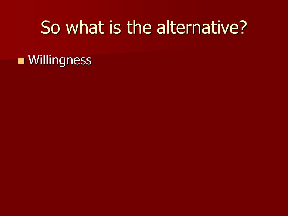 So what is the alternative? Willingness Willingness